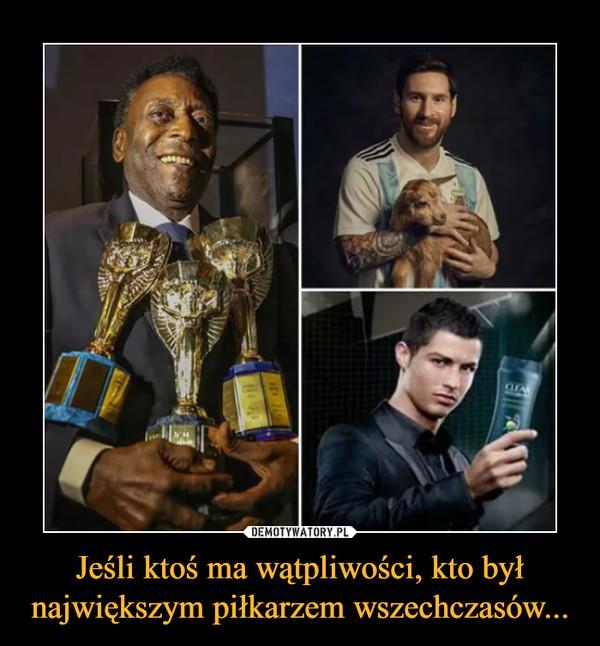 Jeśli ktoś ma wątpliwości, kto był największym piłkarzem wszechczasów... –
