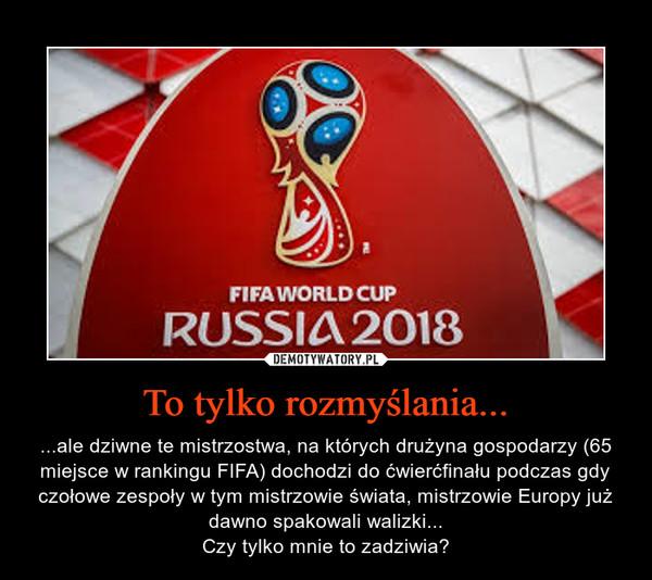 To tylko rozmyślania... – ...ale dziwne te mistrzostwa, na których drużyna gospodarzy (65 miejsce w rankingu FIFA) dochodzi do ćwierćfinału podczas gdy czołowe zespoły w tym mistrzowie świata, mistrzowie Europy już dawno spakowali walizki...Czy tylko mnie to zadziwia?