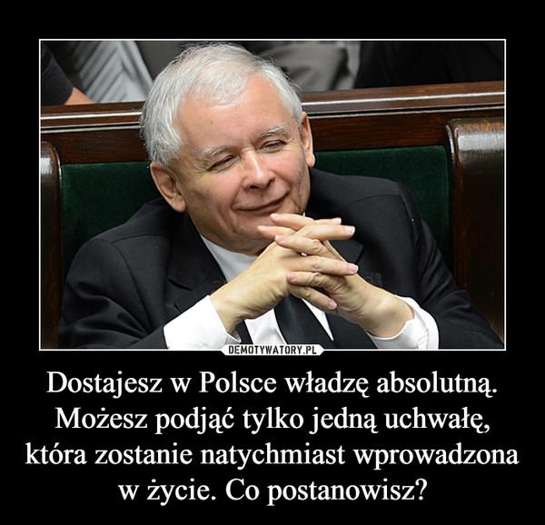 Dostajesz w Polsce władzę absolutną. Możesz podjąć tylko jedną uchwałę, która zostanie natychmiast wprowadzona w życie. Co postanowisz? –