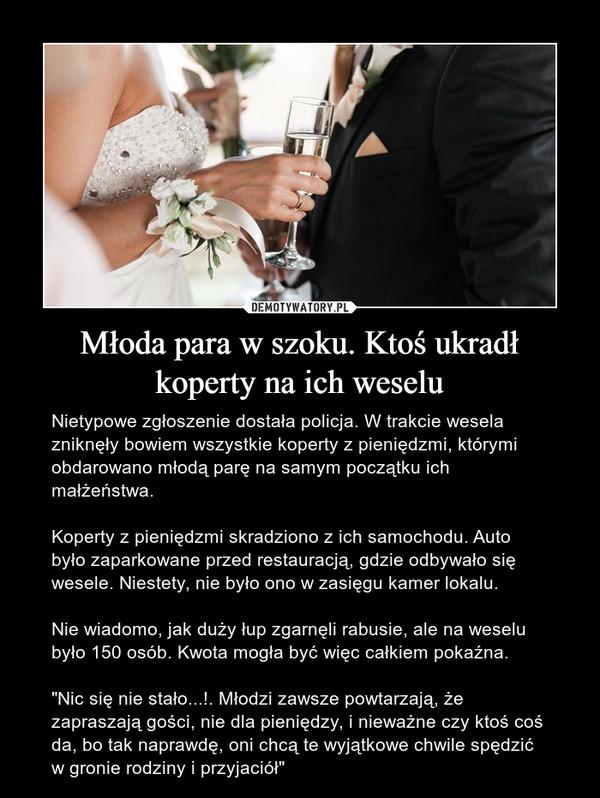 """Młoda para w szoku. Ktoś ukradł koperty na ich weselu – Nietypowe zgłoszenie dostała policja. W trakcie wesela zniknęły bowiem wszystkie koperty z pieniędzmi, którymi obdarowano młodą parę na samym początku ich małżeństwa.Koperty z pieniędzmi skradziono z ich samochodu. Auto było zaparkowane przed restauracją, gdzie odbywało się wesele. Niestety, nie było ono w zasięgu kamer lokalu.Nie wiadomo, jak duży łup zgarnęli rabusie, ale na weselu było 150 osób. Kwota mogła być więc całkiem pokaźna.""""Nic się nie stało...!. Młodzi zawsze powtarzają, że zapraszają gości, nie dla pieniędzy, i nieważne czy ktoś coś da, bo tak naprawdę, oni chcą te wyjątkowe chwile spędzić w gronie rodziny i przyjaciół"""""""