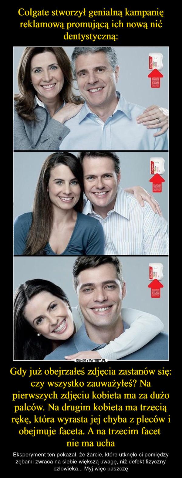 Gdy już obejrzałeś zdjęcia zastanów się: czy wszystko zauważyłeś? Na pierwszych zdjęciu kobieta ma za dużo palców. Na drugim kobieta ma trzecią rękę, która wyrasta jej chyba z pleców i obejmuje faceta. A na trzecim facet nie ma ucha – Eksperyment ten pokazał, że żarcie, które utknęło ci pomiędzy zębami zwraca na siebie większą uwagę, niż defekt fizyczny człowieka... Myj więc paszczę
