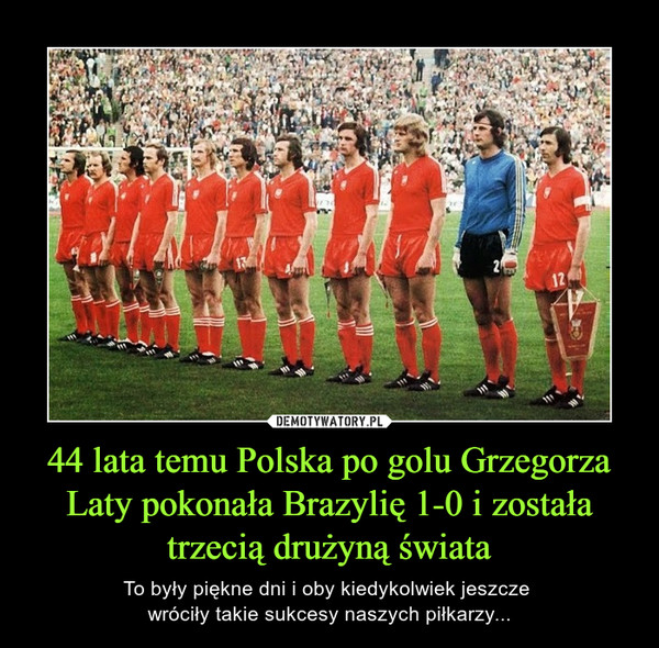 44 lata temu Polska po golu Grzegorza Laty pokonała Brazylię 1-0 i została trzecią drużyną świata – To były piękne dni i oby kiedykolwiek jeszcze wróciły takie sukcesy naszych piłkarzy...