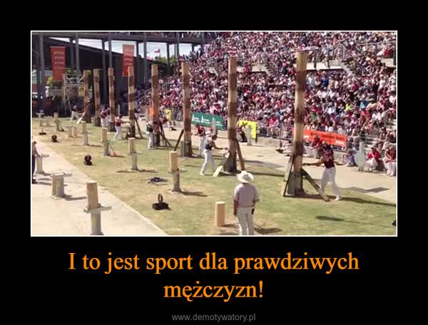I to jest sport dla prawdziwych mężczyzn! –