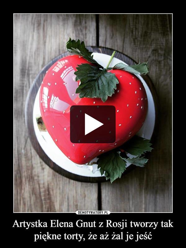 Artystka Elena Gnut z Rosji tworzy tak piękne torty, że aż żal je jeść –