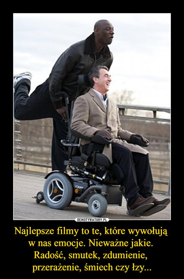 Najlepsze filmy to te, które wywołują w nas emocje. Nieważne jakie. Radość, smutek, zdumienie, przerażenie, śmiech czy łzy... –