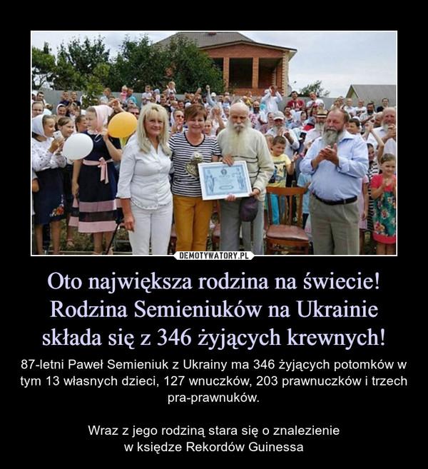 Oto największa rodzina na świecie! Rodzina Semieniuków na Ukrainie składa się z 346 żyjących krewnych! – 87-letni Paweł Semieniuk z Ukrainy ma 346 żyjących potomków w tym 13 własnych dzieci, 127 wnuczków, 203 prawnuczków i trzech pra-prawnuków.Wraz z jego rodziną stara się o znalezieniew księdze Rekordów Guinessa