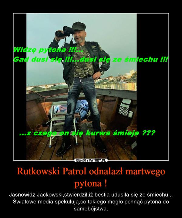 Rutkowski Patrol odnalazł martwego pytona ! – Jasnowidz Jackowski,stwierdził,iż bestia udusiła się ze śmiechu...Światowe media spekulują,co takiego mogło pchnąć pytona do samobójstwa.