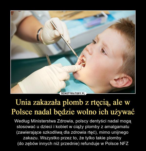 Unia zakazała plomb z rtęcią, ale w Polsce nadal będzie wolno ich używać – Według Ministerstwa Zdrowia, polscy dentyści nadal mogą stosować u dzieci i kobiet w ciąży plomby z amalgamatu (zawierające szkodliwą dla zdrowia rtęć), mimo unijnego zakazu. Wszystko przez to, że tylko takie plomby (do zębów innych niż przednie) refunduje w Polsce NFZ