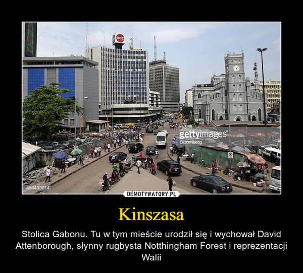 Kinszasa – Stolica Gabonu. Tu w tym mieście urodził się i wychował David Attenborough, słynny rugbysta Notthingham Forest i reprezentacji Walii