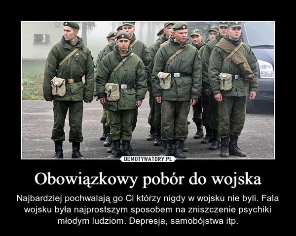 Obowiązkowy pobór do wojska – Najbardziej pochwalają go Ci którzy nigdy w wojsku nie byli. Fala wojsku była najprostszym sposobem na zniszczenie psychiki młodym ludziom. Depresja, samobójstwa itp.