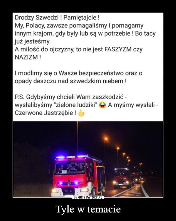 """Tyle w temacie –  Drodzy Szwedzi ! Pamiętajcie ! My, Polacy, zawsze pomagaliśmy i pomagamy innym krajom, gdy były lub są w potrzebie ! Bo tacy już jesteśmy. A miłość do ojczyzny, to nie jest FASZYZM czy NAZIZM ! I modlimy się o Wasze bezpieczeństwo oraz o opady deszczu nad szwedzkim niebem ! P.S. Gdybyśmy chcieli Wam zaszkodzić - wysłalibyśmy 'zielone ludziki"""" 4, A myśmy wysłali -Czerwone Jastrzębie !"""