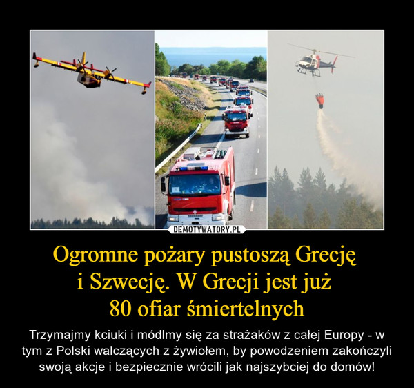 Ogromne pożary pustoszą Grecję i Szwecję. W Grecji jest już 80 ofiar śmiertelnych – Trzymajmy kciuki i módlmy się za strażaków z całej Europy - w tym z Polski walczących z żywiołem, by powodzeniem zakończyli swoją akcje i bezpiecznie wrócili jak najszybciej do domów!