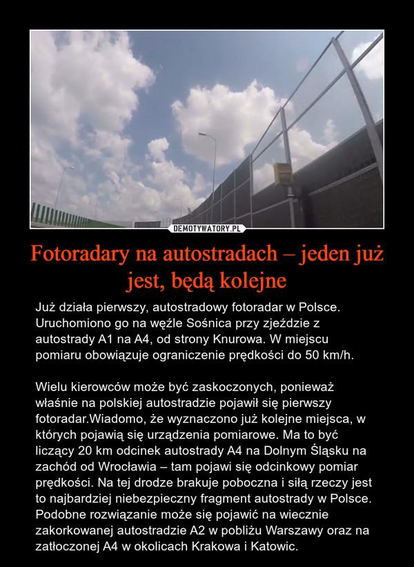 Fotoradary na autostradach – jeden już jest, będą kolejne – Już działa pierwszy, autostradowy fotoradar w Polsce. Uruchomiono go na węźle Sośnica przy zjeździe z autostrady A1 na A4, od strony Knurowa. W miejscu pomiaru obowiązuje ograniczenie prędkości do 50 km/h.Wielu kierowców może być zaskoczonych, ponieważ właśnie na polskiej autostradzie pojawił się pierwszy fotoradar.Wiadomo, że wyznaczono już kolejne miejsca, w których pojawią się urządzenia pomiarowe. Ma to być liczący 20 km odcinek autostrady A4 na Dolnym Śląsku na zachód od Wrocławia – tam pojawi się odcinkowy pomiar prędkości. Na tej drodze brakuje poboczna i siłą rzeczy jest to najbardziej niebezpieczny fragment autostrady w Polsce. Podobne rozwiązanie może się pojawić na wiecznie zakorkowanej autostradzie A2 w pobliżu Warszawy oraz na zatłoczonej A4 w okolicach Krakowa i Katowic.