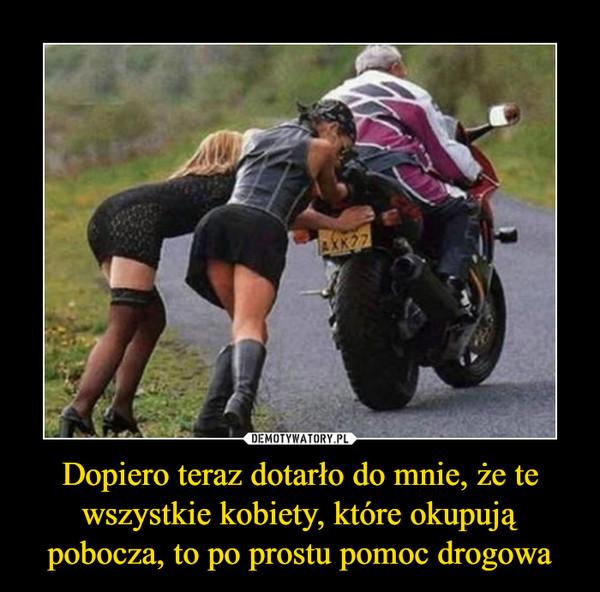 Dopiero teraz dotarło do mnie, że te wszystkie kobiety, które okupują pobocza, to po prostu pomoc drogowa –