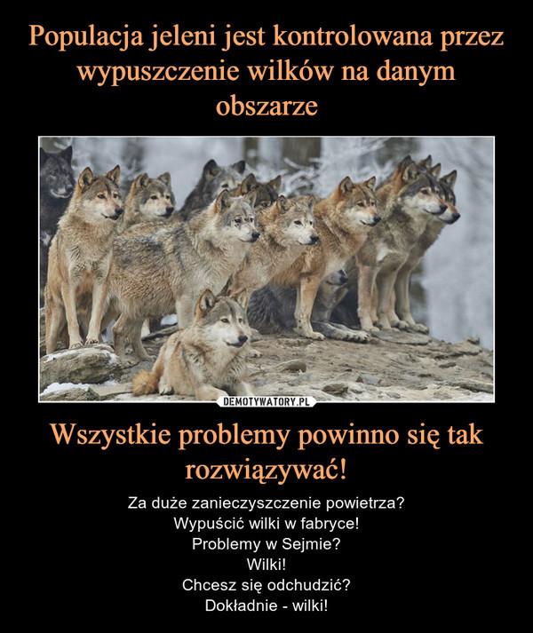 Wszystkie problemy powinno się tak rozwiązywać! – Za duże zanieczyszczenie powietrza?Wypuścić wilki w fabryce!Problemy w Sejmie?Wilki!Chcesz się odchudzić?Dokładnie - wilki!