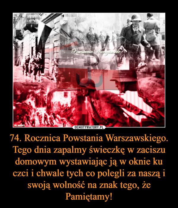 74. Rocznica Powstania Warszawskiego. Tego dnia zapalmy świeczkę w zaciszu domowym wystawiając ją w oknie ku czci i chwale tych co polegli za naszą i swoją wolność na znak tego, że Pamiętamy! –