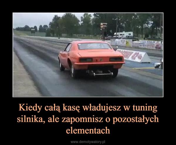 Kiedy całą kasę władujesz w tuning silnika, ale zapomnisz o pozostałych elementach –