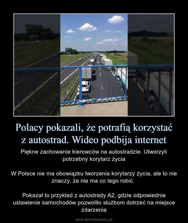 Polacy pokazali, że potrafią korzystaćz autostrad. Wideo podbija internet – Piękne zachowanie kierowców na autostradzie. Utworzyli potrzebny korytarz życiaW Polsce nie ma obowiązku tworzenia korytarzy życia, ale to nie znaczy, że nie ma co tego robić. Pokazał to przykład z autostrady A2, gdzie odpowiednie ustawienie samochodów pozwoliło służbom dotrzeć na miejsce zdarzenia