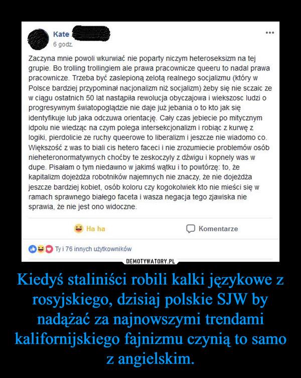 Kiedyś staliniści robili kalki językowe z rosyjskiego, dzisiaj polskie SJW by nadążać za najnowszymi trendami kalifornijskiego fajnizmu czynią to samo z angielskim. –