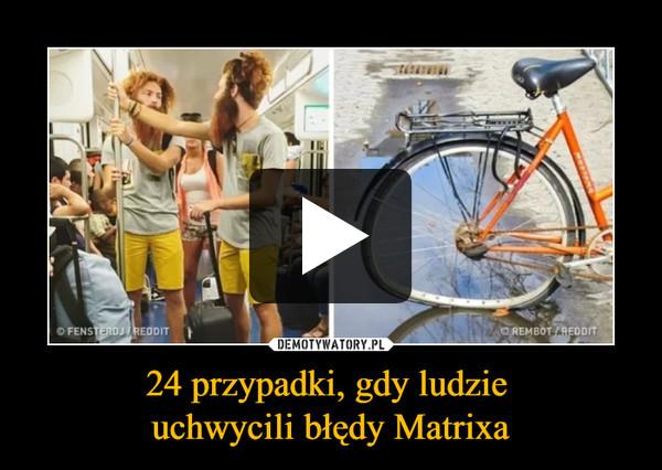 24 przypadki, gdy ludzie uchwycili błędy Matrixa –
