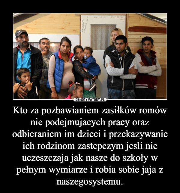 Kto za pozbawianiem zasiłków romów nie podejmujacych pracy oraz odbieraniem im dzieci i przekazywanie ich rodzinom zastepczym jesli nie uczeszczaja jak nasze do szkoły w pełnym wymiarze i robia sobie jaja z naszegosystemu. –