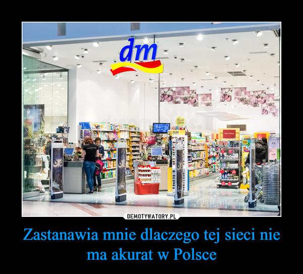 Zastanawia mnie dlaczego tej sieci nie ma akurat w Polsce –