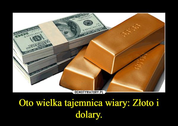 Oto wielka tajemnica wiary: Złoto i dolary. –