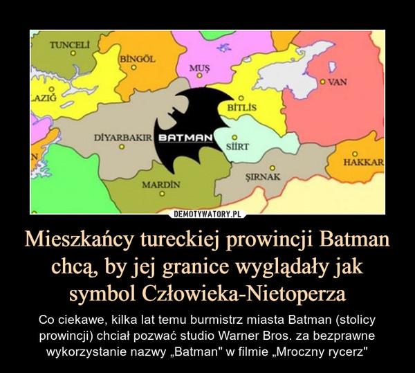 """Mieszkańcy tureckiej prowincji Batman chcą, by jej granice wyglądały jak symbol Człowieka-Nietoperza – Co ciekawe, kilka lat temu burmistrz miasta Batman (stolicy prowincji) chciał pozwać studio Warner Bros. za bezprawne wykorzystanie nazwy """"Batman"""" w filmie """"Mroczny rycerz"""""""