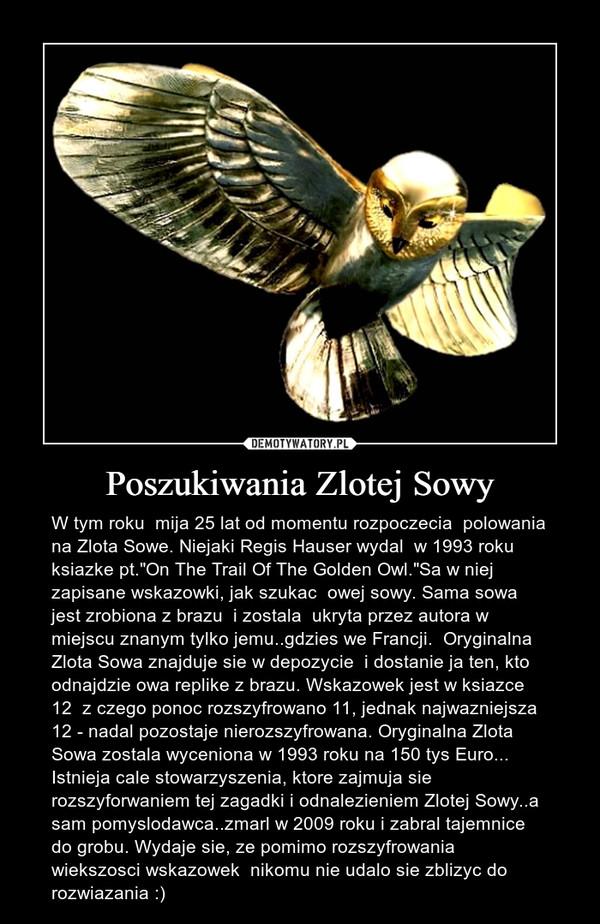 """Poszukiwania Zlotej Sowy – W tym roku  mija 25 lat od momentu rozpoczecia  polowania na Zlota Sowe. Niejaki Regis Hauser wydal  w 1993 roku ksiazke pt.""""On The Trail Of The Golden Owl.""""Sa w niej zapisane wskazowki, jak szukac  owej sowy. Sama sowa jest zrobiona z brazu  i zostala  ukryta przez autora w miejscu znanym tylko jemu..gdzies we Francji.  Oryginalna Zlota Sowa znajduje sie w depozycie  i dostanie ja ten, kto odnajdzie owa replike z brazu. Wskazowek jest w ksiazce 12  z czego ponoc rozszyfrowano 11, jednak najwazniejsza 12 - nadal pozostaje nierozszyfrowana. Oryginalna Zlota Sowa zostala wyceniona w 1993 roku na 150 tys Euro... Istnieja cale stowarzyszenia, ktore zajmuja sie  rozszyforwaniem tej zagadki i odnalezieniem Zlotej Sowy..a sam pomyslodawca..zmarl w 2009 roku i zabral tajemnice  do grobu. Wydaje sie, ze pomimo rozszyfrowania  wiekszosci wskazowek  nikomu nie udalo sie zblizyc do rozwiazania :)"""