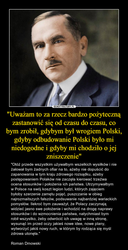 """""""Uważam to za rzecz bardzo pożyteczną zastanowić się od czasu do czasu, co bym zrobił, gdybym był wrogiem Polski, gdyby odbudowanie Polski było mi niedogodne i gdyby mi chodziło o jej zniszczenie"""""""