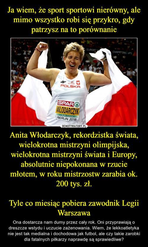 Ja wiem, że sport sportowi nierówny, ale mimo wszystko robi się przykro, gdy patrzysz na to porównanie Anita Włodarczyk, rekordzistka świata, wielokrotna mistrzyni olimpijska, wielokrotna mistrzyni świata i Europy, absolutnie niepokonana w rzucie młotem, w roku mistrzostw zarabia ok. 200 tys. zł.  Tyle co miesiąc pobiera zawodnik Legii Warszawa