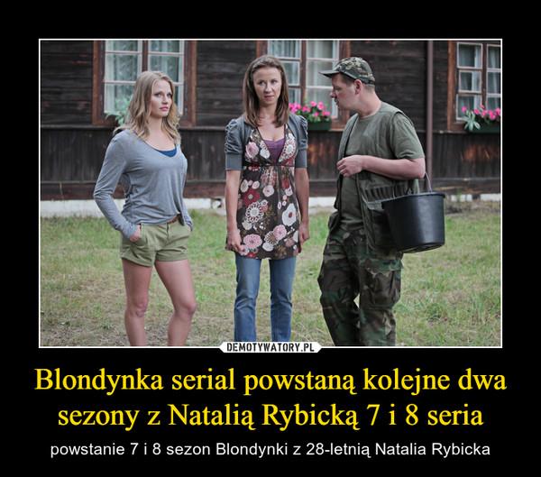 Blondynka serial powstaną kolejne dwa sezony z Natalią Rybicką 7 i 8 seria – powstanie 7 i 8 sezon Blondynki z 28-letnią Natalia Rybicka