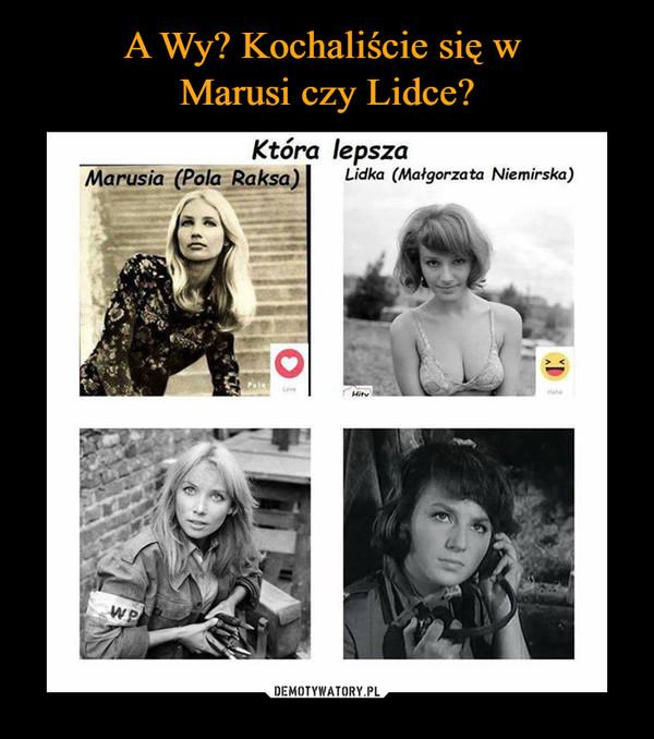 –  Która lepszaMarusia (pola Raksa)Lidka (Małgorzata Niemirska)