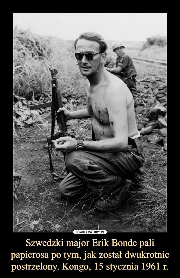Szwedzki major Erik Bonde pali papierosa po tym, jak został dwukrotnie postrzelony. Kongo, 15 stycznia 1961 r. –