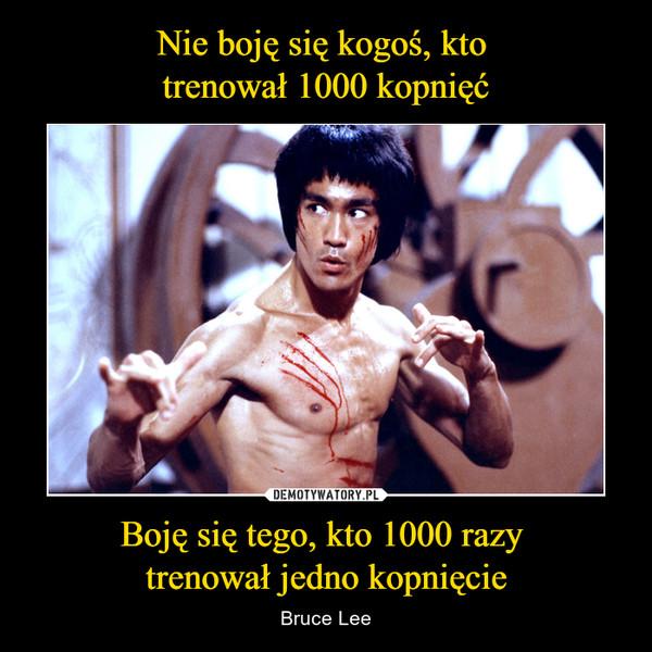 Boję się tego, kto 1000 razy trenował jedno kopnięcie – Bruce Lee