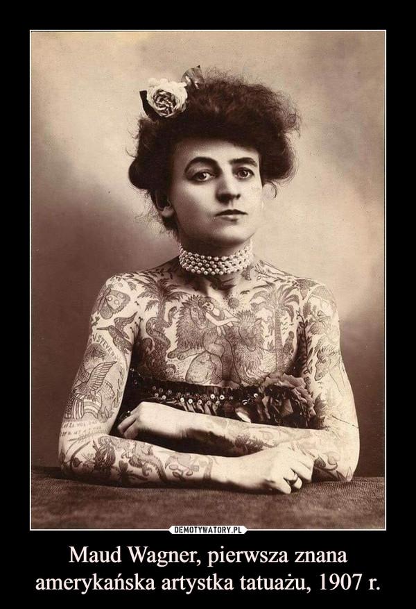 Maud Wagner, pierwsza znana amerykańska artystka tatuażu, 1907 r. –