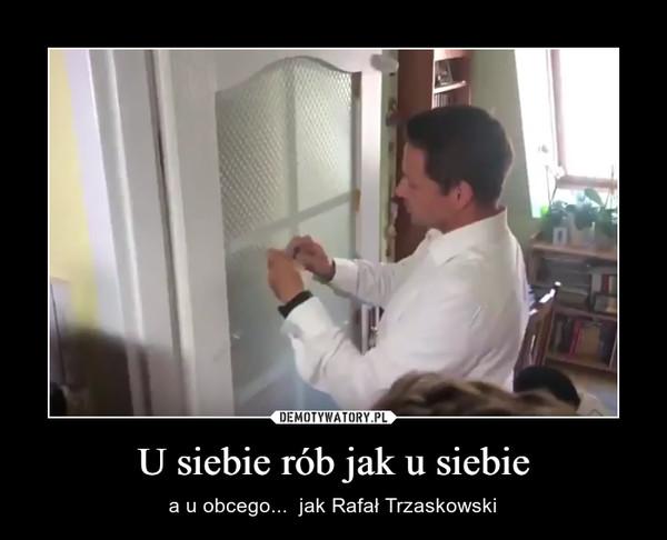 U siebie rób jak u siebie – a u obcego...  jak Rafał Trzaskowski