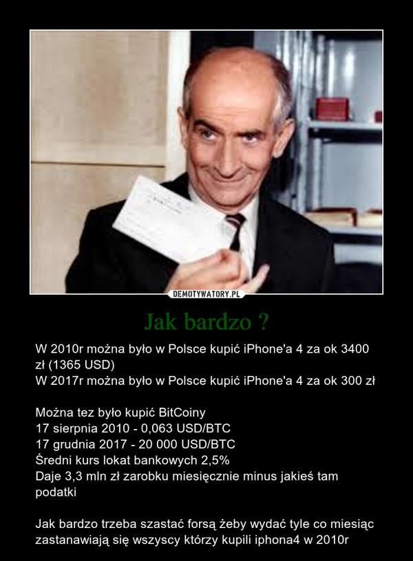 Jak bardzo ? – W 2010r można było w Polsce kupić iPhone'a 4 za ok 3400 zł (1365 USD)W 2017r można było w Polsce kupić iPhone'a 4 za ok 300 zł Można tez było kupić BitCoiny17 sierpnia 2010 - 0,063 USD/BTC17 grudnia 2017 - 20 000 USD/BTCŚredni kurs lokat bankowych 2,5%Daje 3,3 mln zł zarobku miesięcznie minus jakieś tam podatkiJak bardzo trzeba szastać forsą żeby wydać tyle co miesiąc zastanawiają się wszyscy którzy kupili iphona4 w 2010r