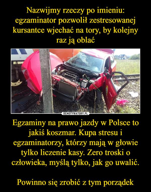 Egzaminy na prawo jazdy w Polsce to jakiś koszmar. Kupa stresu i egzaminatorzy, którzy mają w głowie tylko liczenie kasy. Zero troski o człowieka, myślą tylko, jak go uwalić.Powinno się zrobić z tym porządek –