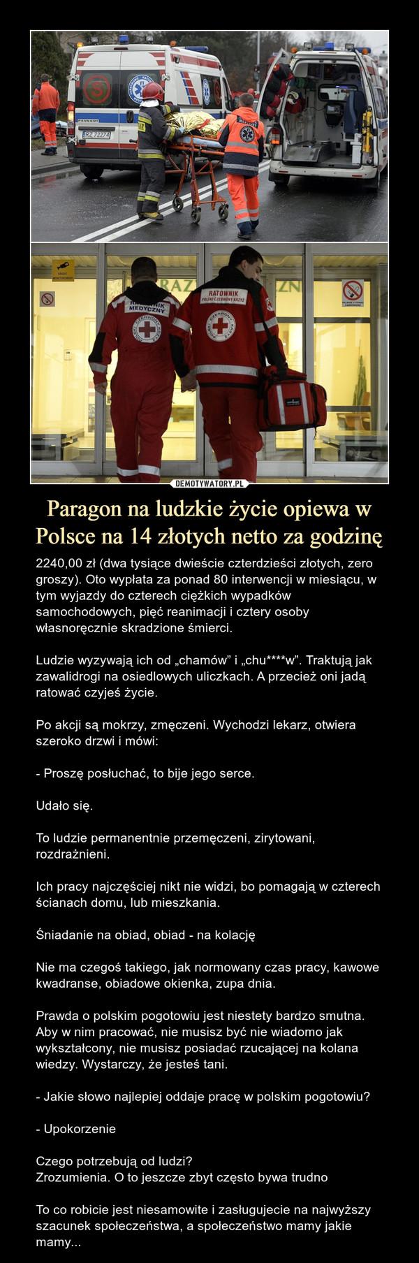 """Paragon na ludzkie życie opiewa w Polsce na 14 złotych netto za godzinę – 2240,00 zł (dwa tysiące dwieście czterdzieści złotych, zero groszy). Oto wypłata za ponad 80 interwencji w miesiącu, w tym wyjazdy do czterech ciężkich wypadków samochodowych, pięć reanimacji i cztery osoby własnoręcznie skradzione śmierci. Ludzie wyzywają ich od """"chamów"""" i """"chu****w"""". Traktują jak zawalidrogi na osiedlowych uliczkach. A przecież oni jadą ratować czyjeś życie.Po akcji są mokrzy, zmęczeni. Wychodzi lekarz, otwiera szeroko drzwi i mówi:- Proszę posłuchać, to bije jego serce.Udało się.To ludzie permanentnie przemęczeni, zirytowani, rozdrażnieni.Ich pracy najczęściej nikt nie widzi, bo pomagają w czterech ścianach domu, lub mieszkania.Śniadanie na obiad, obiad - na kolacjęNie ma czegoś takiego, jak normowany czas pracy, kawowe kwadranse, obiadowe okienka, zupa dnia.Prawda o polskim pogotowiu jest niestety bardzo smutna. Aby w nim pracować, nie musisz być nie wiadomo jak wykształcony, nie musisz posiadać rzucającej na kolana wiedzy. Wystarczy, że jesteś tani.- Jakie słowo najlepiej oddaje pracę w polskim pogotowiu?- UpokorzenieCzego potrzebują od ludzi?Zrozumienia. O to jeszcze zbyt często bywa trudnoTo co robicie jest niesamowite i zasługujecie na najwyższy szacunek społeczeństwa, a społeczeństwo mamy jakie mamy..."""