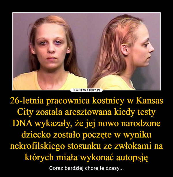 26-letnia pracownica kostnicy w Kansas City została aresztowana kiedy testy DNA wykazały, że jej nowo narodzone dziecko zostało poczęte w wyniku nekrofilskiego stosunku ze zwłokami na których miała wykonać autopsję – Coraz bardziej chore te czasy...