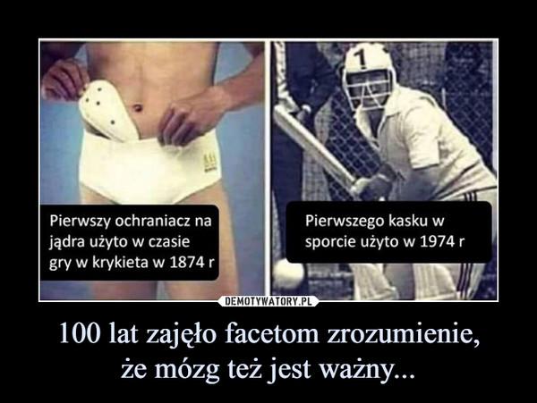 100 lat zajęło facetom zrozumienie,że mózg też jest ważny... –  Pierwszy ochraniacz na jądra użyto w czasie gry w krykieta w 1874 r Pierwszego kasku w sporcie użyto w 1974 r