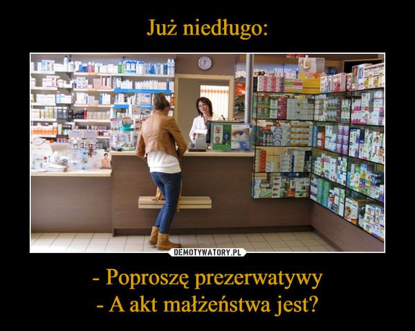 - Poproszę prezerwatywy- A akt małżeństwa jest? –