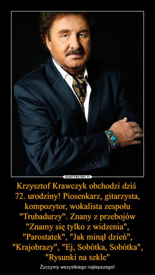 """Krzysztof Krawczyk obchodzi dziś  72. urodziny! Piosenkarz, gitarzysta, kompozytor, wokalista zespołu """"Trubadurzy"""". Znany z przebojów """"Znamy się tylko z widzenia"""", """"Parostatek"""", """"Jak minął dzień"""", """"Krajobrazy"""", """"Ej, Sobótka, Sobótka"""", """"Rysunki na szkle"""""""