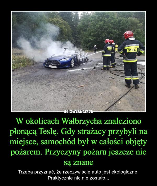 W okolicach Wałbrzycha znaleziono płonącą Teslę. Gdy strażacy przybyli na miejsce, samochód był w całości objęty pożarem. Przyczyny pożaru jeszcze nie są znane – Trzeba przyznać, że rzeczywiście auto jest ekologiczne. Praktycznie nic nie zostało...