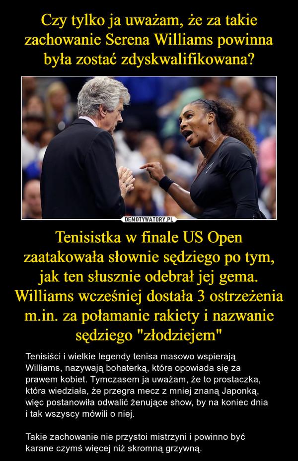 """Tenisistka w finale US Open zaatakowała słownie sędziego po tym, jak ten słusznie odebrał jej gema. Williams wcześniej dostała 3 ostrzeżenia m.in. za połamanie rakiety i nazwanie sędziego """"złodziejem"""" – Tenisiści i wielkie legendy tenisa masowo wspierają Williams, nazywają bohaterką, która opowiada się za prawem kobiet. Tymczasem ja uważam, że to prostaczka, która wiedziała, że przegra mecz z mniej znaną Japonką, więc postanowiła odwalić żenujące show, by na koniec dnia i tak wszyscy mówili o niej. Takie zachowanie nie przystoi mistrzyni i powinno być karane czymś więcej niż skromną grzywną."""