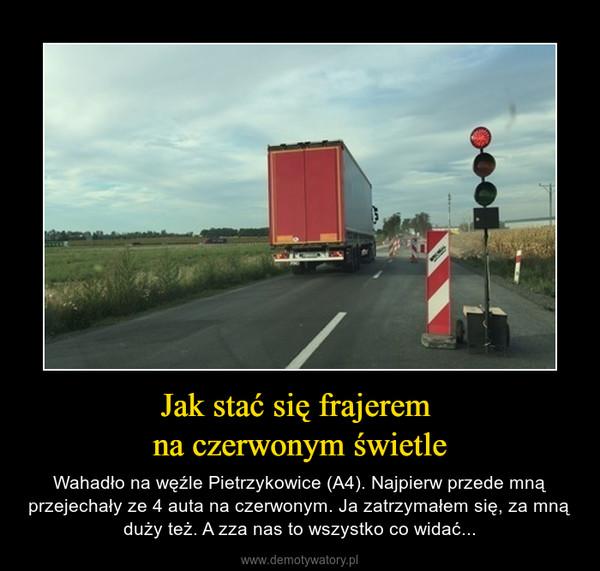 Jak stać się frajerem na czerwonym świetle – Wahadło na węźle Pietrzykowice (A4). Najpierw przede mną przejechały ze 4 auta na czerwonym. Ja zatrzymałem się, za mną duży też. A zza nas to wszystko co widać...