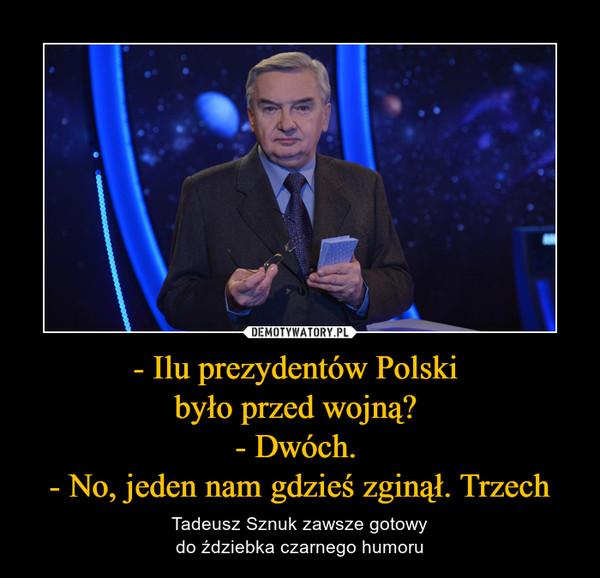 - Ilu prezydentów Polski było przed wojną? - Dwóch. - No, jeden nam gdzieś zginął. Trzech – Tadeusz Sznuk zawsze gotowydo ździebka czarnego humoru
