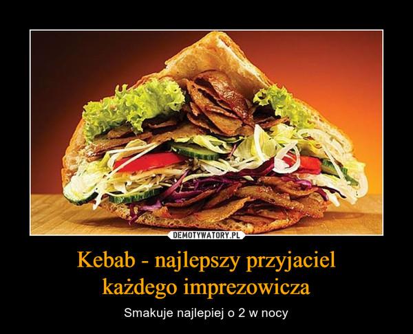 Kebab - najlepszy przyjacielkażdego imprezowicza – Smakuje najlepiej o 2 w nocy