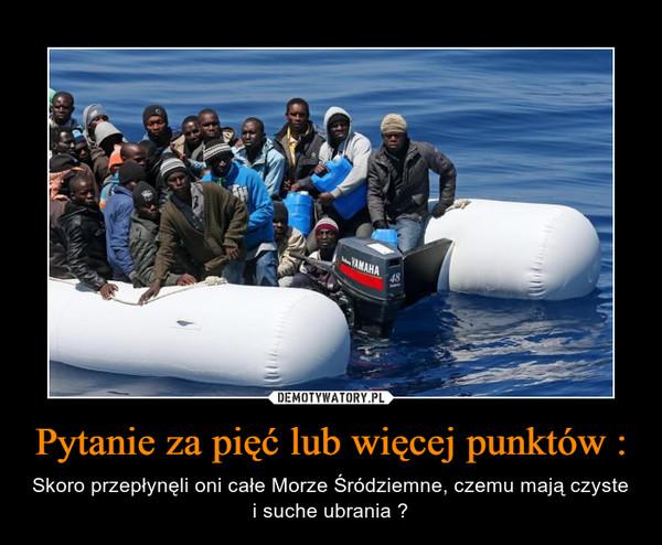 Pytanie za pięć lub więcej punktów : – Skoro przepłynęli oni całe Morze Śródziemne, czemu mają czyste i suche ubrania ?